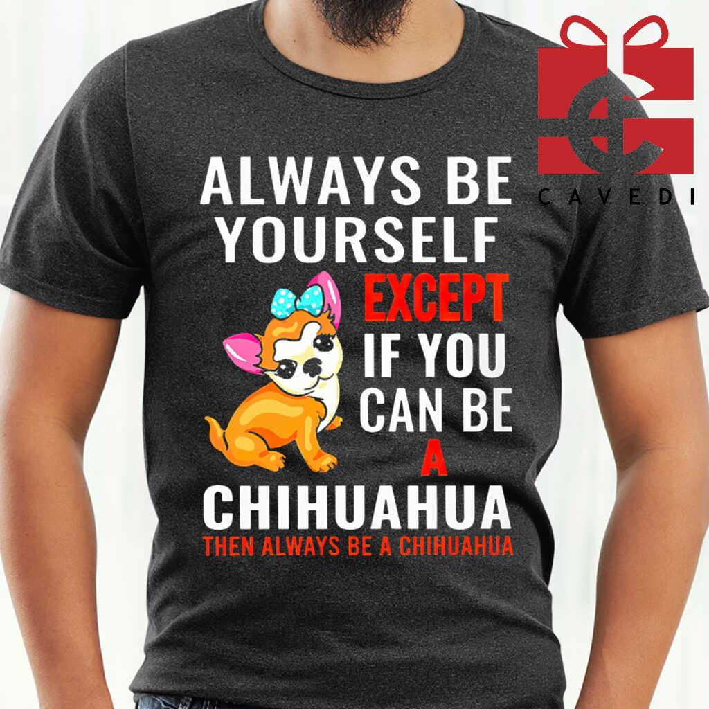Always Be Yourself Except If You Can Be Chihuahua Then Always Be A Chihuahua Tee Shirts Black