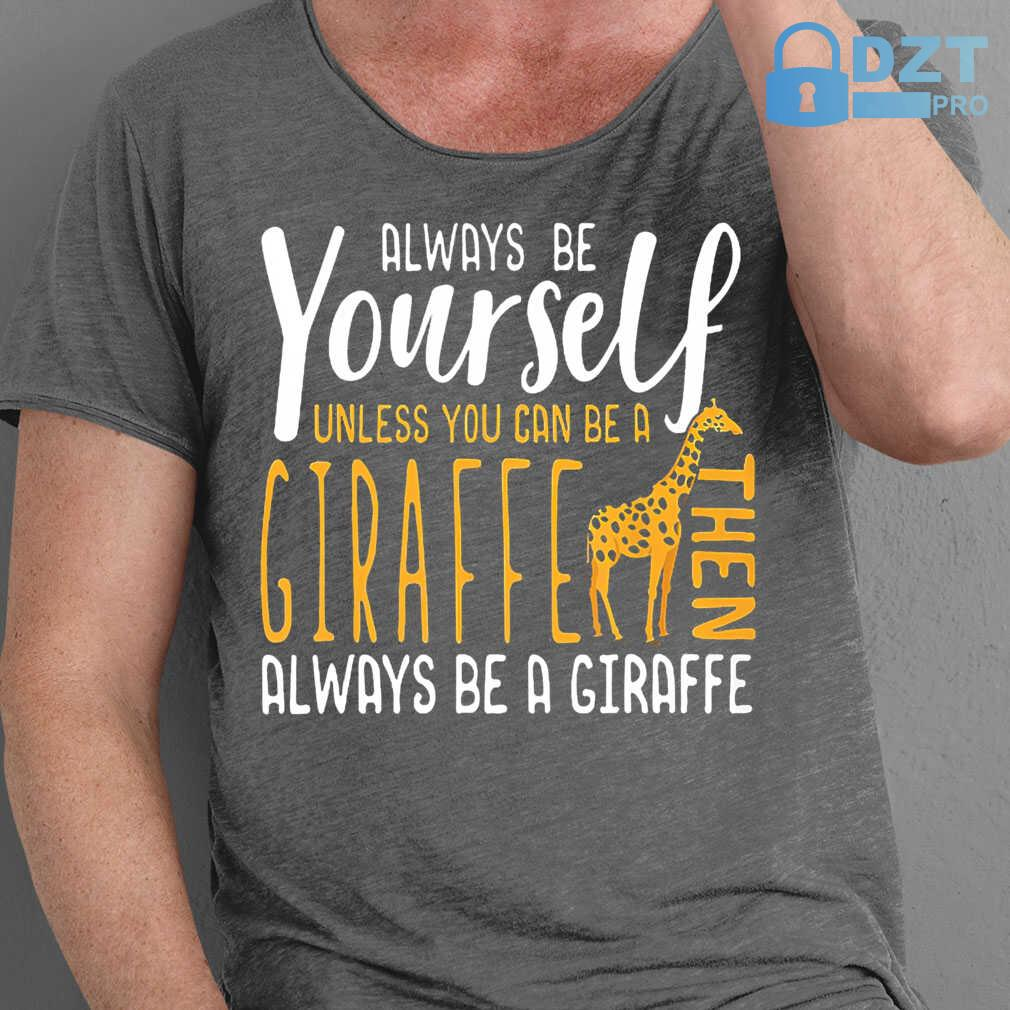 Always Be Yourself Unless You Can Be A Giraffe Then Always Be A Giraffe Tshirts Black - from dztpro.co 1