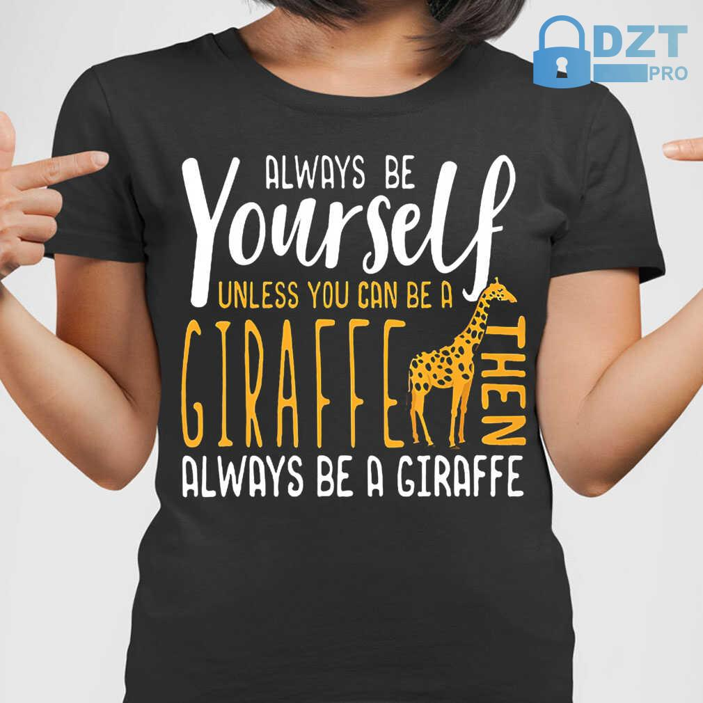 Always Be Yourself Unless You Can Be A Giraffe Then Always Be A Giraffe Tshirts Black - from dztpro.co 2