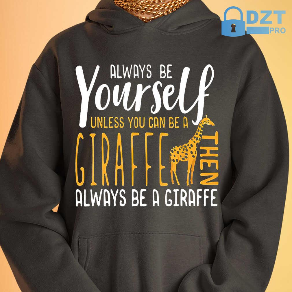 Always Be Yourself Unless You Can Be A Giraffe Then Always Be A Giraffe Tshirts Black - from dztpro.co 3