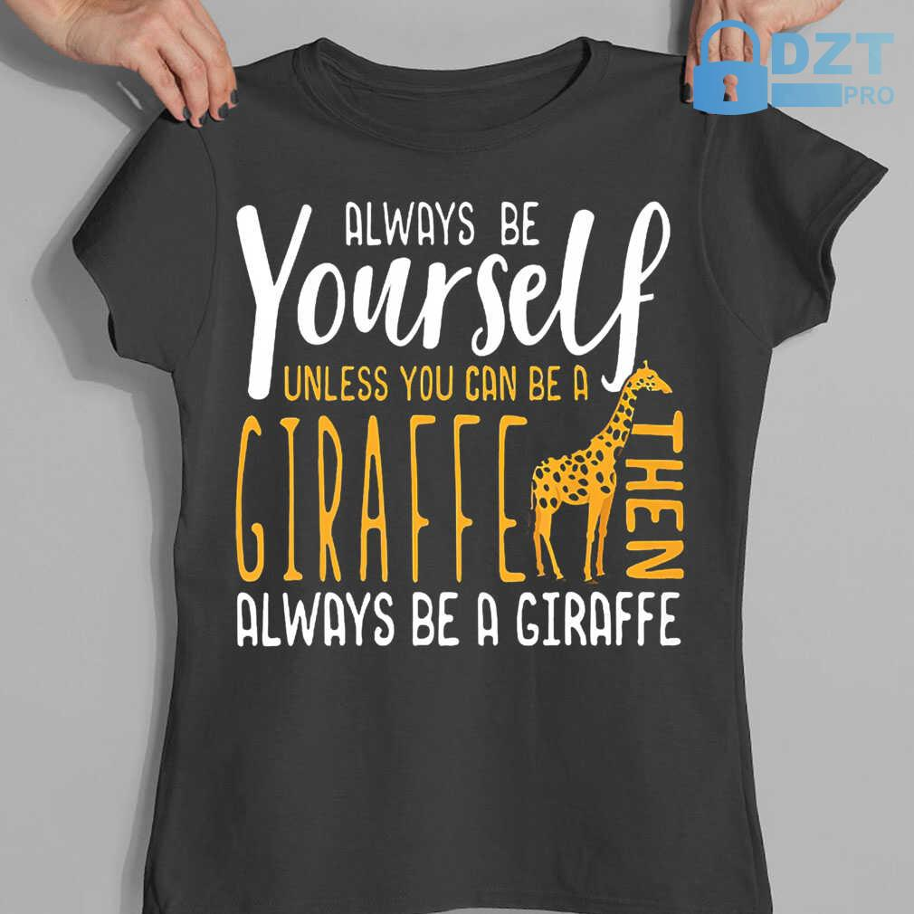 Always Be Yourself Unless You Can Be A Giraffe Then Always Be A Giraffe Tshirts Black - from dztpro.co 4