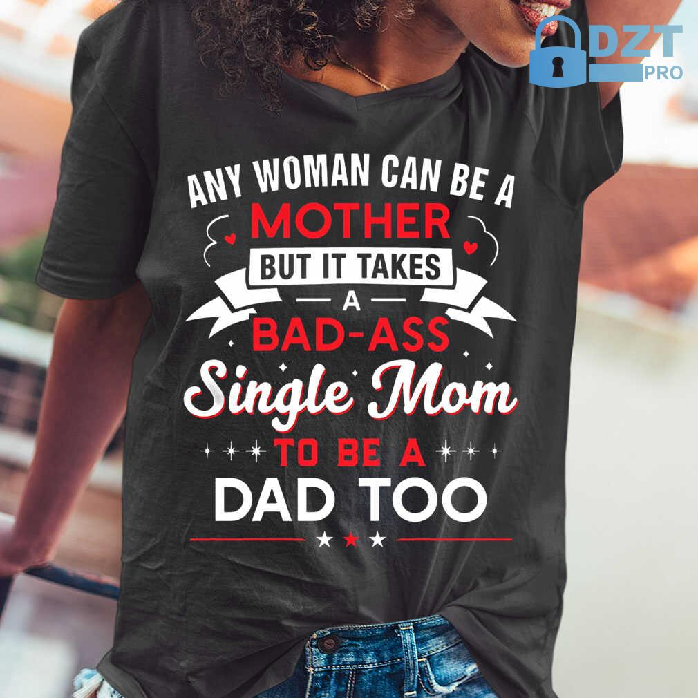 Any Woman Can Be A Mother But It Takes A Bad Ass Single Mom To Be A Dad Too Tshirts Black - from dztpro.co 2