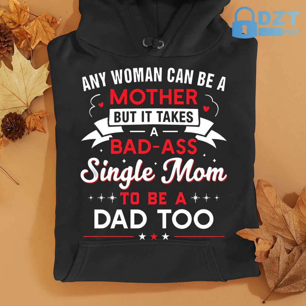 Any Woman Can Be A Mother But It Takes A Bad Ass Single Mom To Be A Dad Too Tshirts Black - from dztpro.co 4