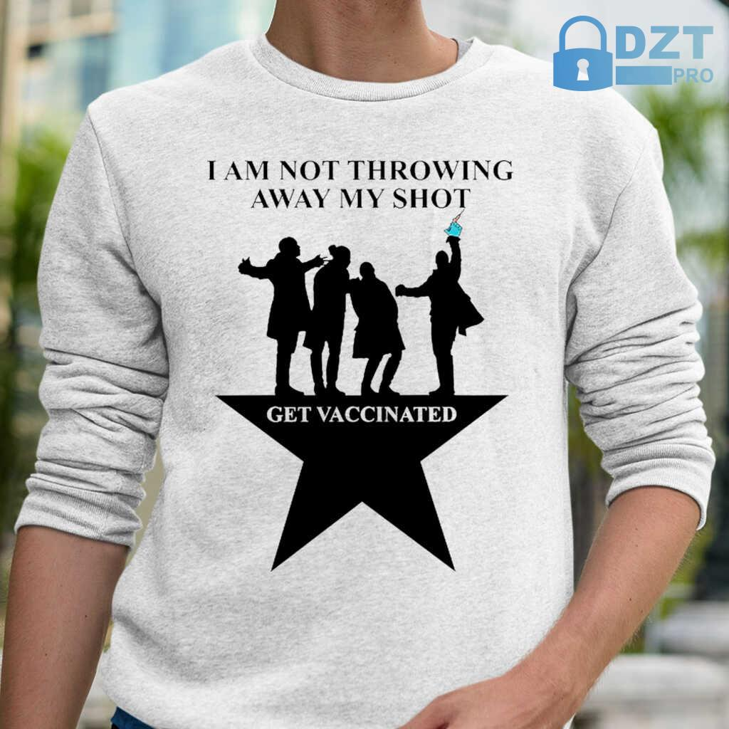 Broadway I Am Not Throwing Away My Shot Get Vaccinated Tshirts White - from dztpro.co 1