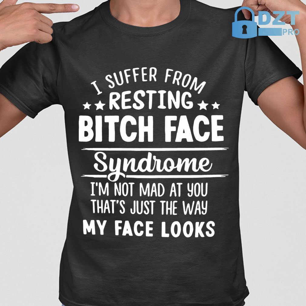 I Suffer From Resting Bitch Face Syndrome I'm Not Mad At You That's Tshirts Black - from dztpro.co 1