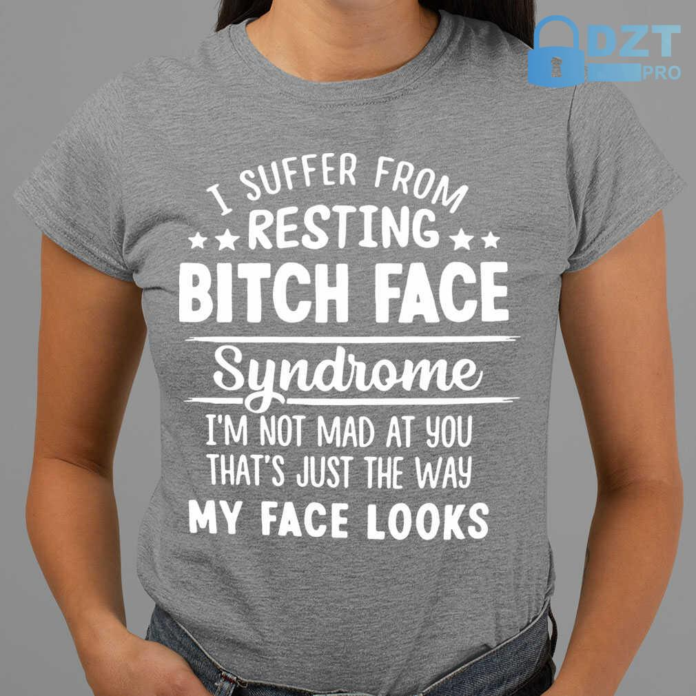 I Suffer From Resting Bitch Face Syndrome I'm Not Mad At You That's Tshirts Black - from dztpro.co 2