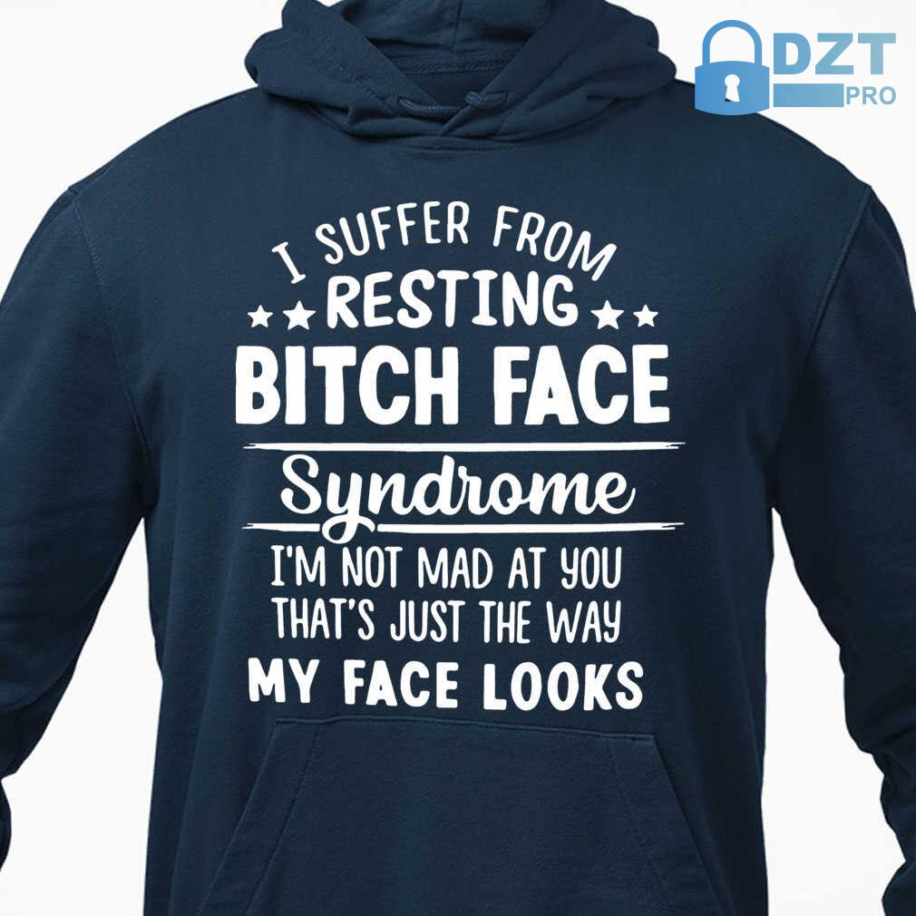 I Suffer From Resting Bitch Face Syndrome I'm Not Mad At You That's Tshirts Black - from dztpro.co 3