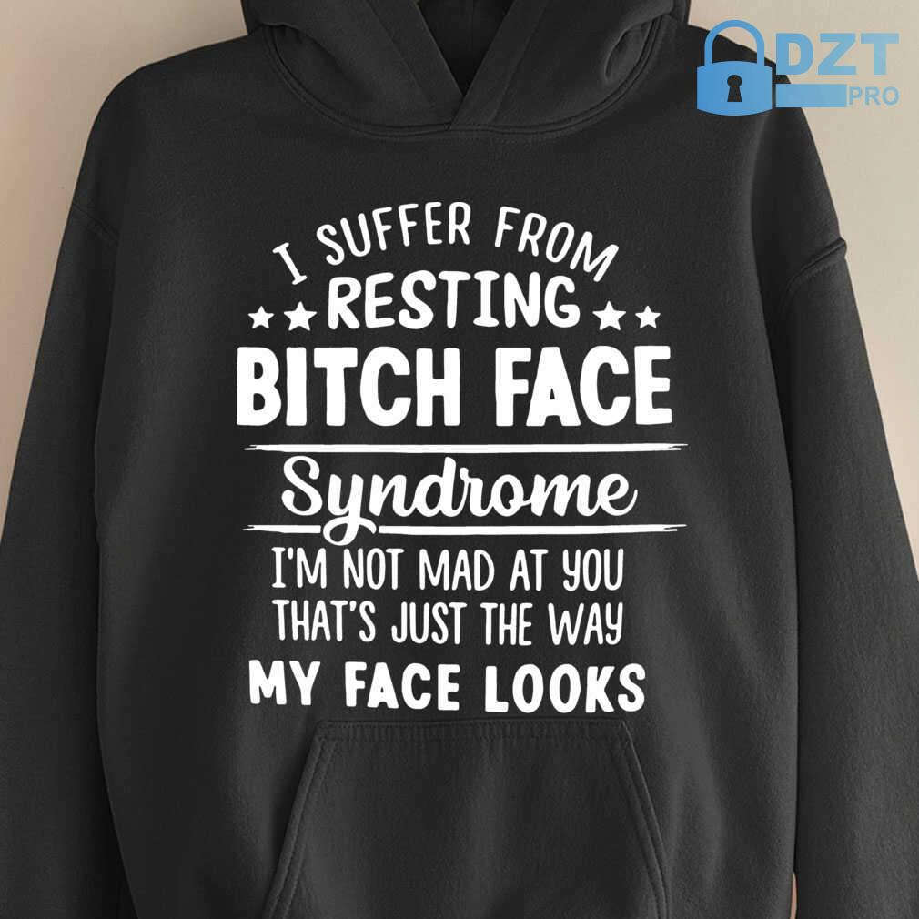 I Suffer From Resting Bitch Face Syndrome I'm Not Mad At You That's Tshirts Black - from dztpro.co 4
