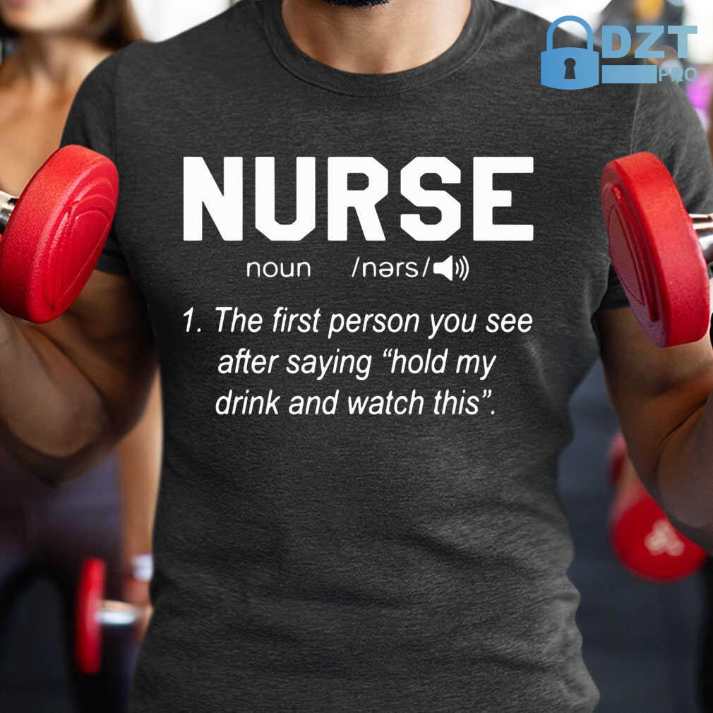 Nurse Noun The First Person You See After Saying Hold My Drink And Watch This Tshirts Black - from dztpro.co 1