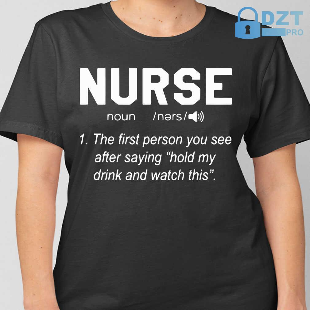 Nurse Noun The First Person You See After Saying Hold My Drink And Watch This Tshirts Black - from dztpro.co 2