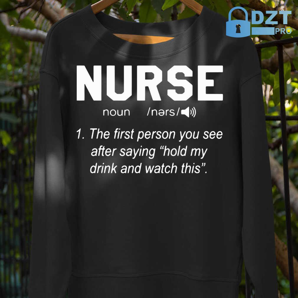 Nurse Noun The First Person You See After Saying Hold My Drink And Watch This Tshirts Black - from dztpro.co 3