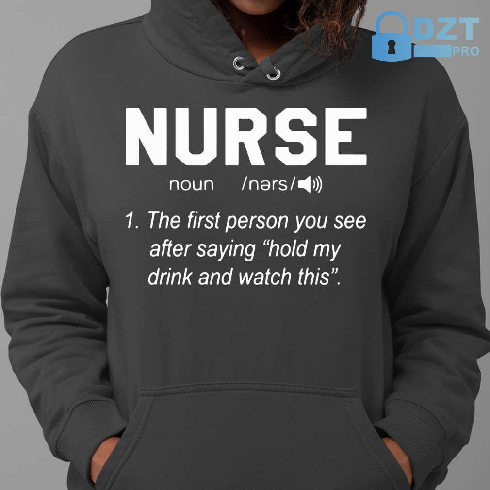 Nurse Noun The First Person You See After Saying Hold My Drink And Watch This Tshirts Black - from dztpro.co 4