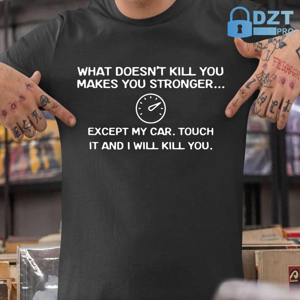 What Doesn't Kill You Makes You Stronger Except My Car Touch It And I Will Kill You Tshirts Black - from birthstonedeals.info 1