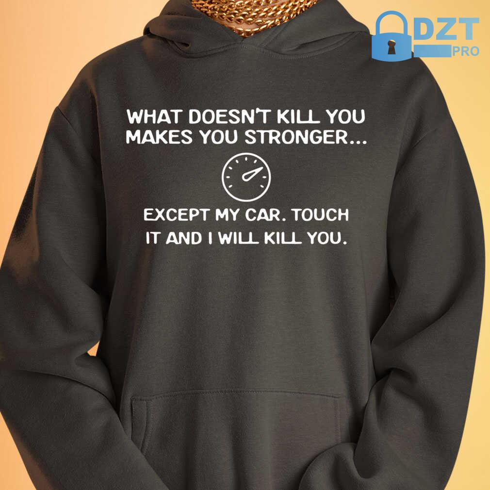 What Doesn't Kill You Makes You Stronger Except My Car Touch It And I Will Kill You Tshirts Black - from birthstonedeals.info 3