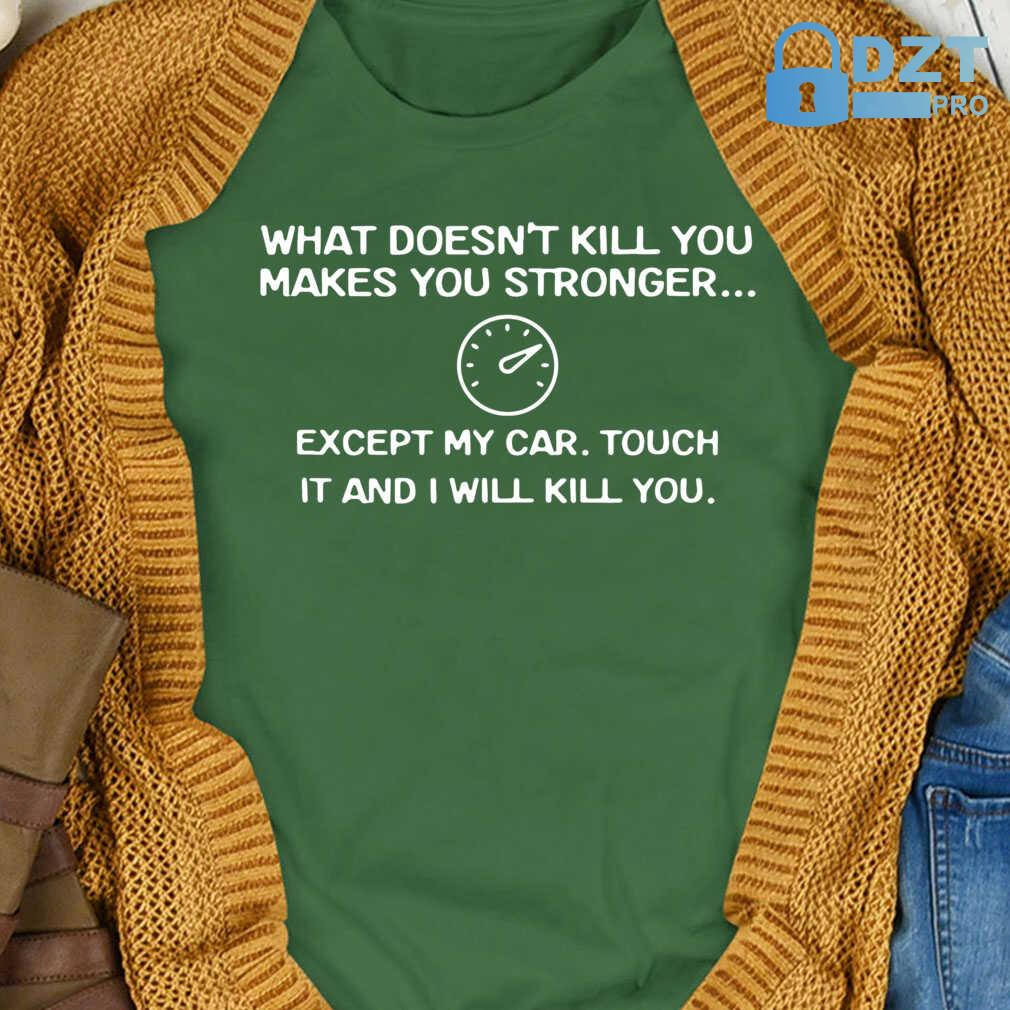 What Doesn't Kill You Makes You Stronger Except My Car Touch It And I Will Kill You Tshirts Black - from birthstonedeals.info 4