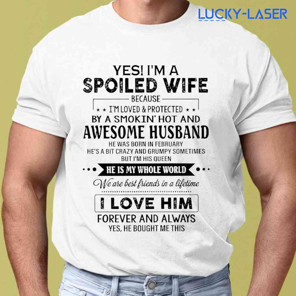 I'm A Spoiled Wife Because I'm Loved And Protected By A Smokin' Hot And Awesome Husband He Was Born In February Tee Shirts White Apparel White - from lucky-laser.com 2