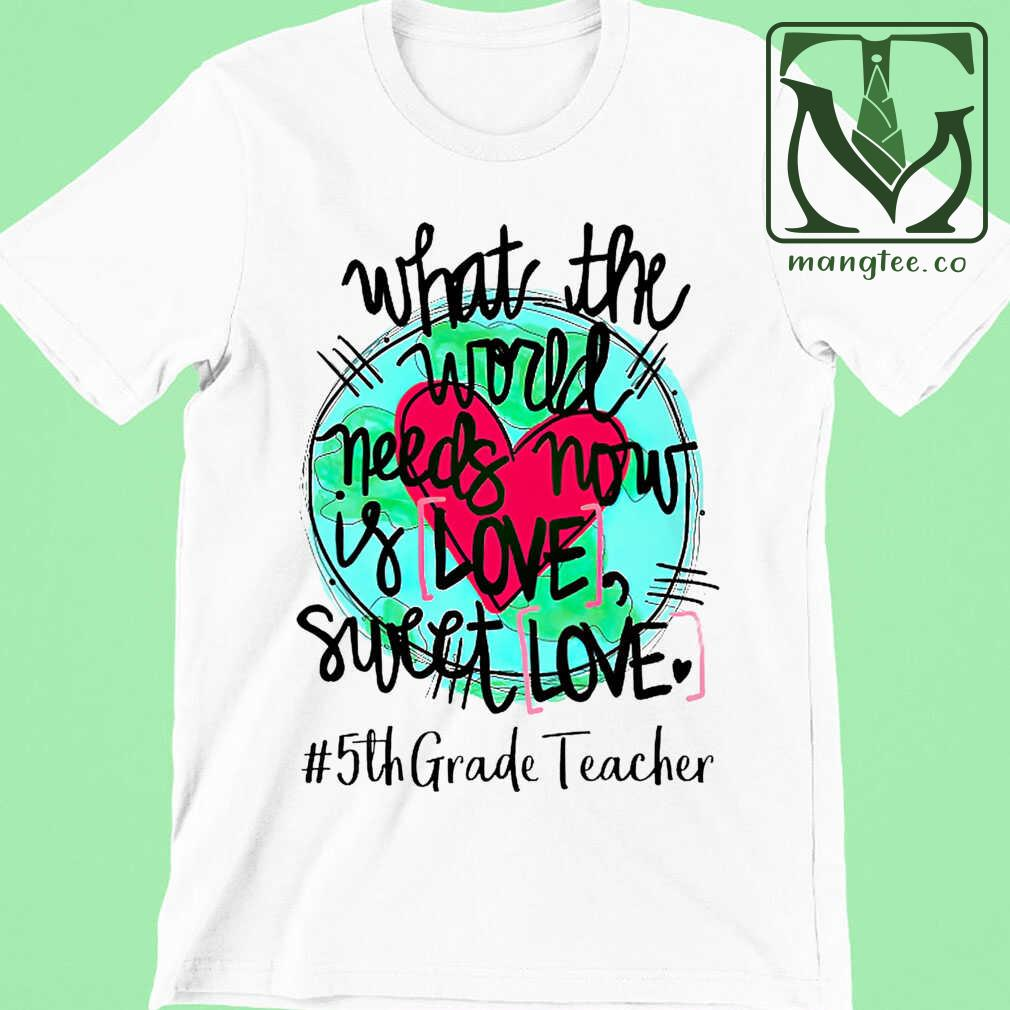 5th Grade Teacher What The World Needs Now Is Love Sweet Love Tshirts White - from mangtee.co 4