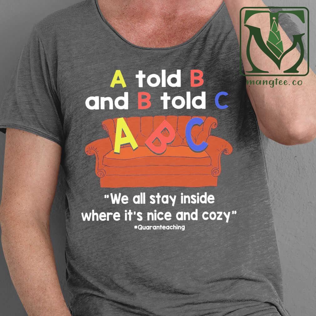 A Told B And B Told C We All Stay Inside Where It'S Nice And Cozy Tshirts Black