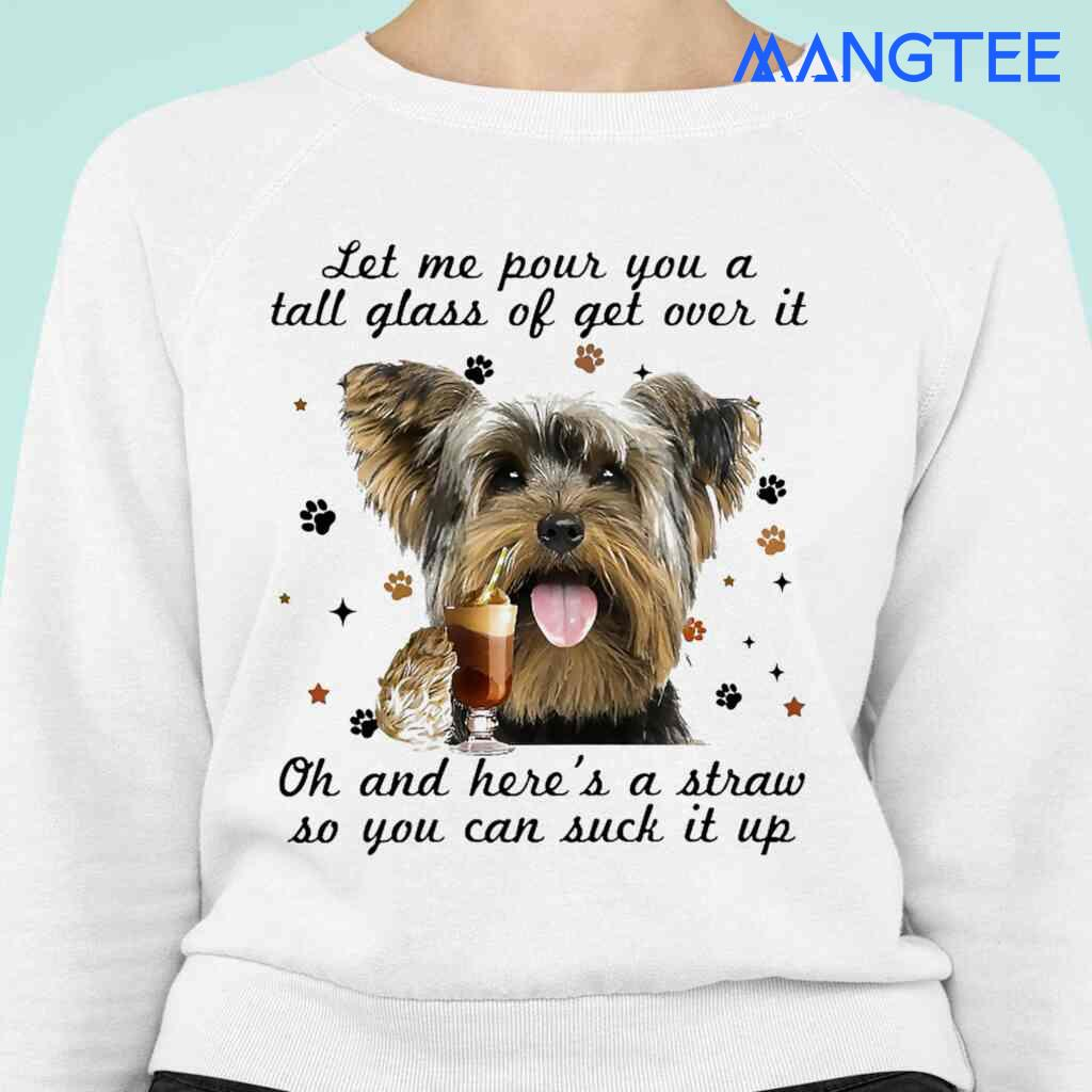Yorkshire Terrier Let Me Pour You A Tall Glass Of Get Over It T-shirts White Apparel White - from mangtee.co 3