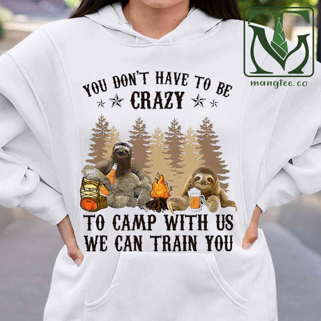 You Don't Have To Be Crazy To Camp With Us Camping Sloth T-shirts White Apparel White - from mangtee.co 4