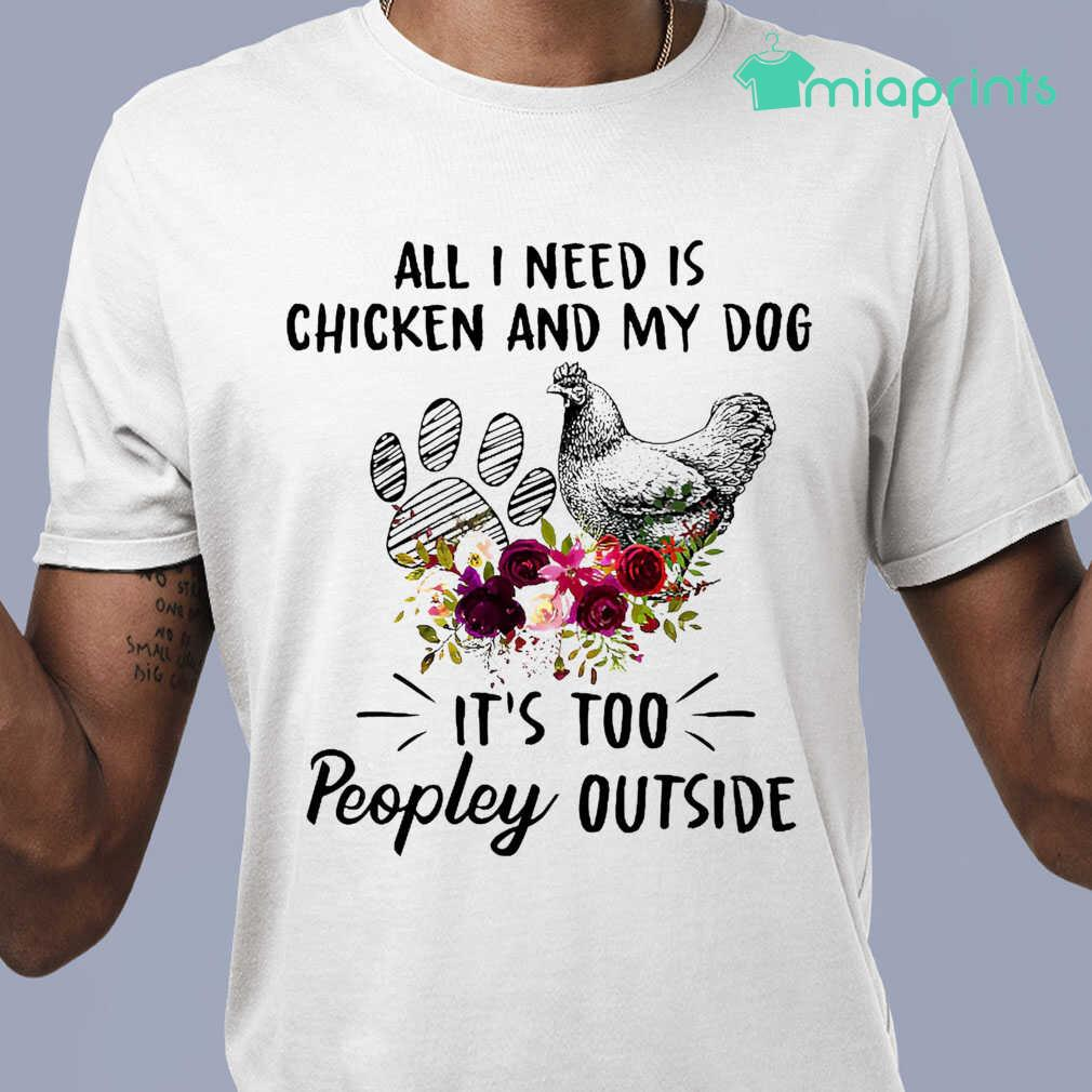 All I Need Is Chicken And My Dog It's Too Peopley Outside Flower Tee Shirts White - from miaprints.co 1