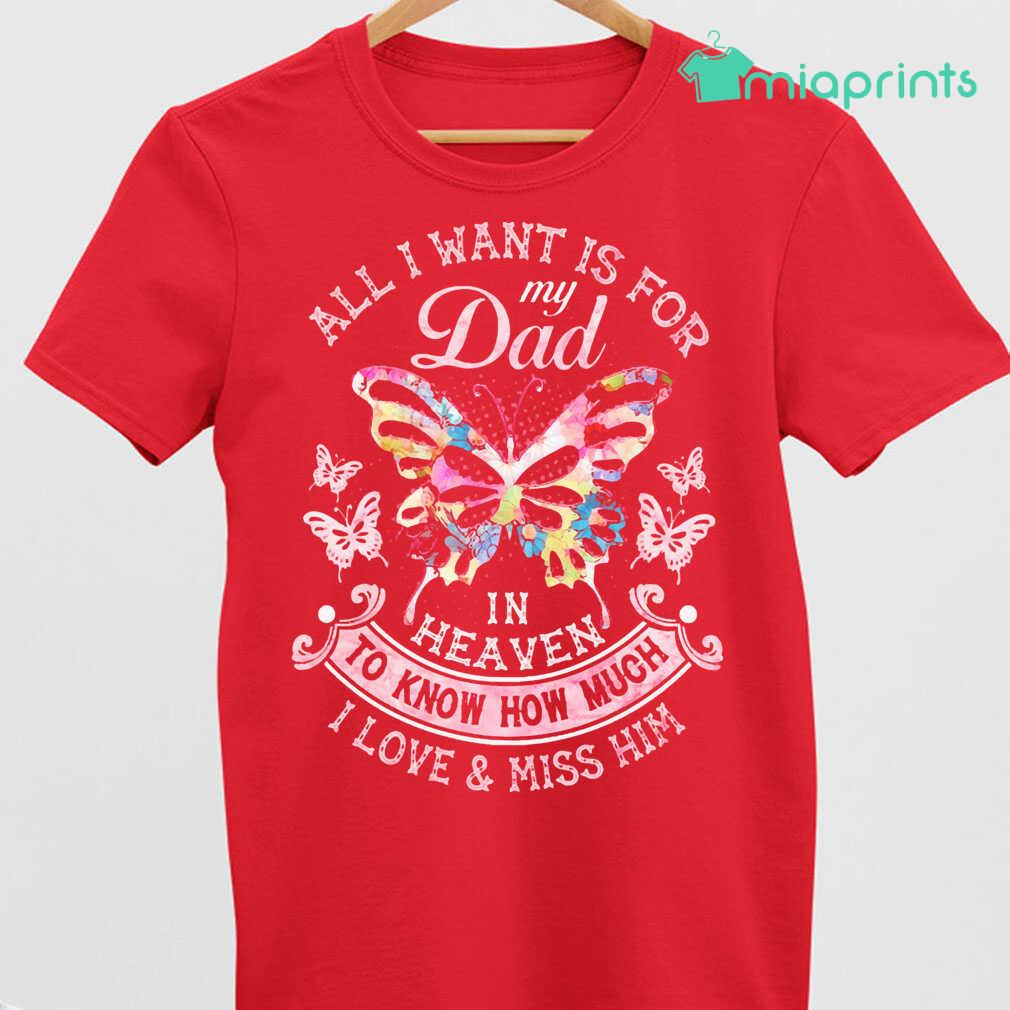 All I Want Is For My Dad In Heaven To Know How Much I Love And Miss Him Butterfly Flowers Tee Shirts Black Apparel black - from miaprints.co 4