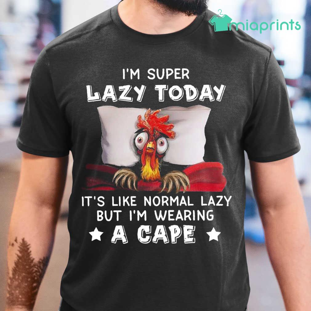 Chicken I'M Super Lazy Today It'S Like Normal Lazy But I'M Wearing A Cape Tee Shirts Black - from miaprints.co 1