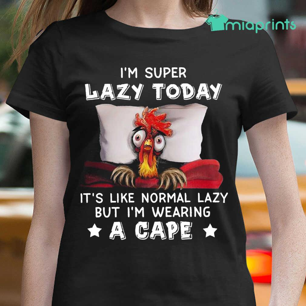 Chicken I'M Super Lazy Today It'S Like Normal Lazy But I'M Wearing A Cape Tee Shirts Black - from miaprints.co 2