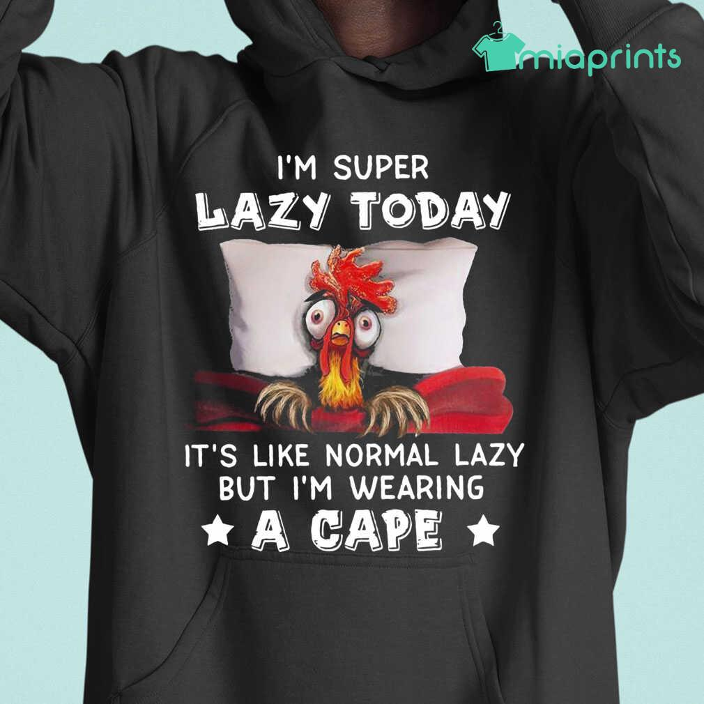 Chicken I'M Super Lazy Today It'S Like Normal Lazy But I'M Wearing A Cape Tee Shirts Black - from miaprints.co 3