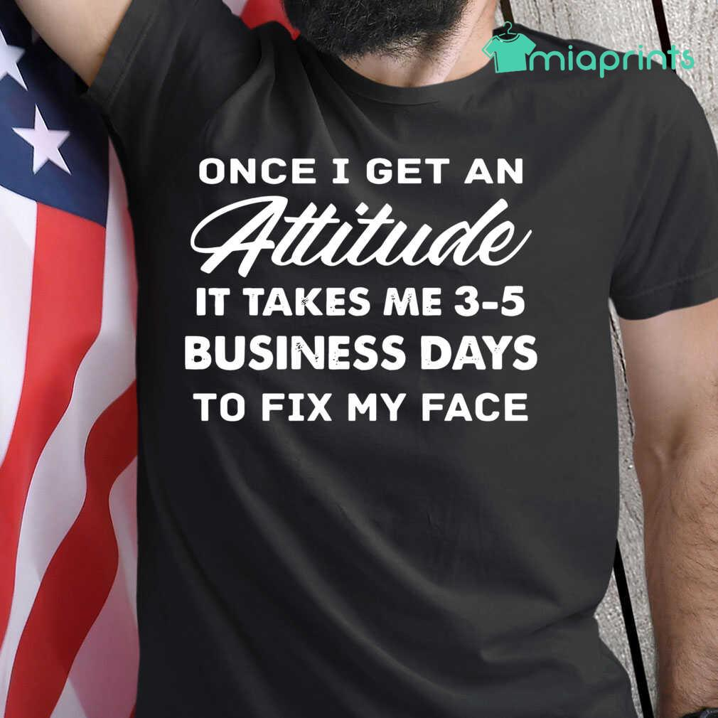 Once I Get An Attitude It Takes Me 3 - 5 Business Days To Fix My Face Funny Tee Shirts Black - from miaprints.co 1