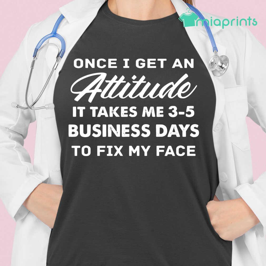 Once I Get An Attitude It Takes Me 3 - 5 Business Days To Fix My Face Funny Tee Shirts Black - from miaprints.co 2
