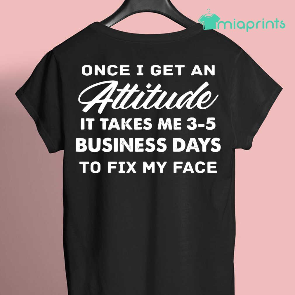 Once I Get An Attitude It Takes Me 3 - 5 Business Days To Fix My Face Funny Tee Shirts Black - from miaprints.co 3