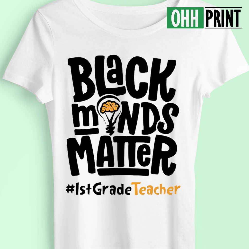1st Grade Teacher Black Minds Matter T-shirts White - from ohhprint.co 4