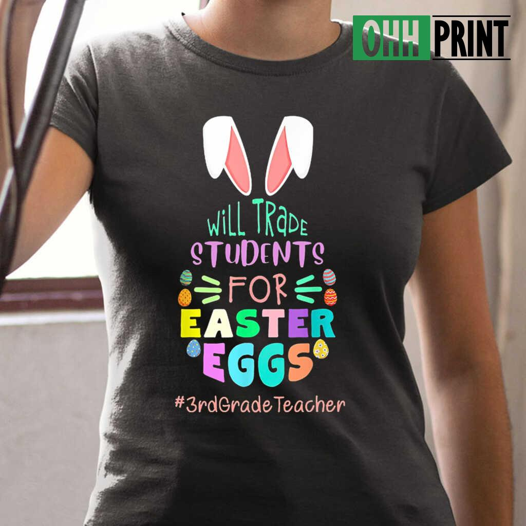 3rd Grade Teacher Will Trade Students For Easter Eggs T-shirts Black - from ohhprint.co 2