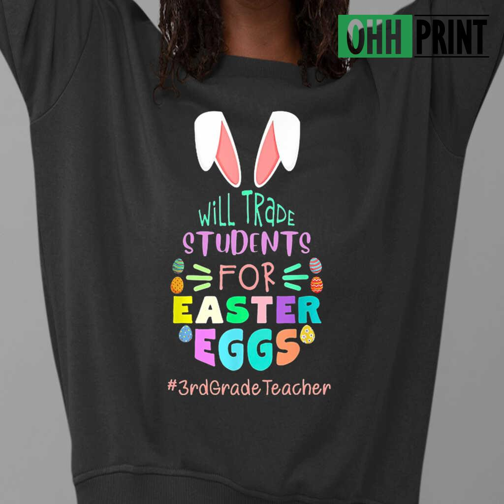 3rd Grade Teacher Will Trade Students For Easter Eggs T-shirts Black - from ohhprint.co 3