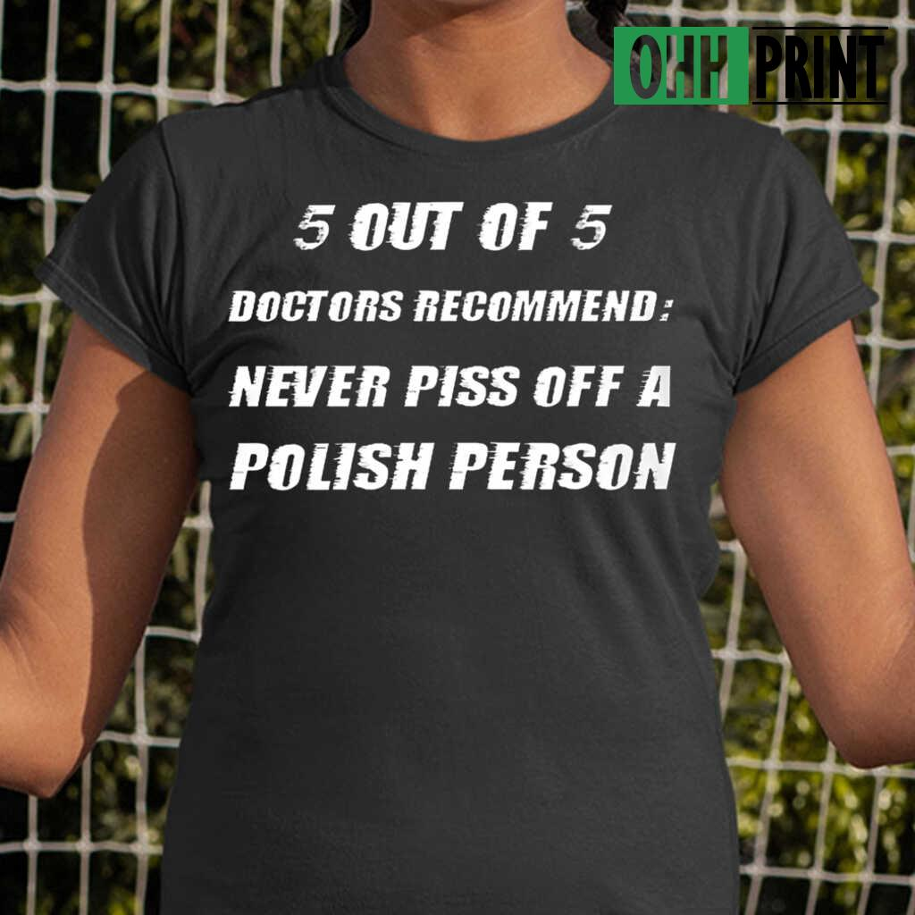 5 Out Of 5 Doctors Recommend Never Piss Of A Polish Person T-shirts Black - from ohhprint.co 2