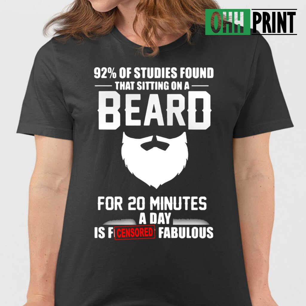 92 Percent Of Studies Found That Sitting On A Beard For 20 Minutes A Day Is Fucking Fabulous T-shirts Black Apparel black - from ohhprint.co 2