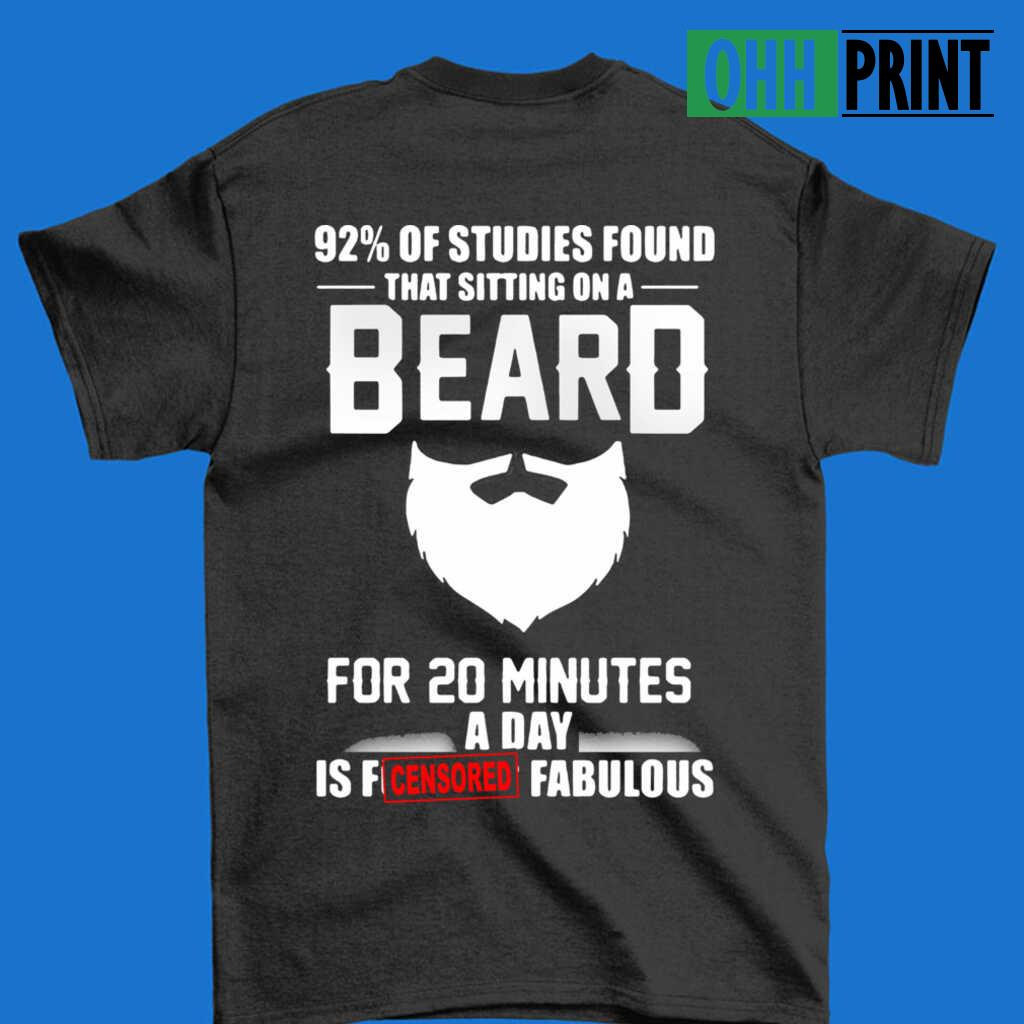 92 Percent Of Studies Found That Sitting On A Beard For 20 Minutes A Day Is Fucking Fabulous T-shirts Black Apparel black - from ohhprint.co 3