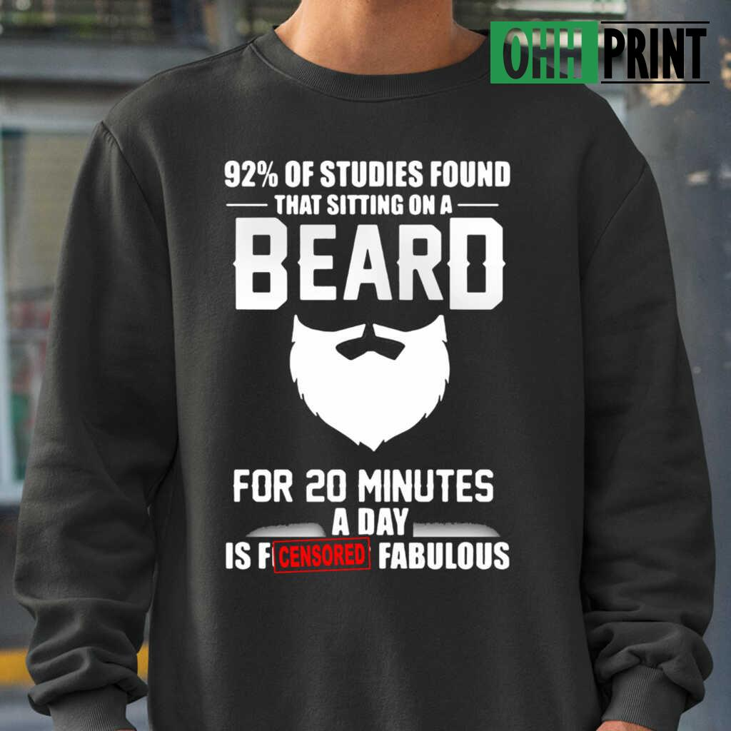 92 Percent Of Studies Found That Sitting On A Beard For 20 Minutes A Day Is Fucking Fabulous T-shirts Black Apparel black - from ohhprint.co 4