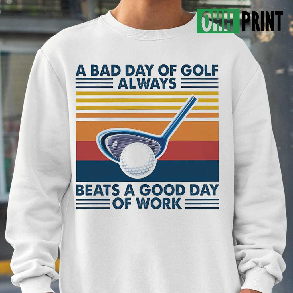 A Bad Day Of Golf Alway Beats A Good Day Of Work Vintage Retro T-shirts White - from ohhprint.co 1