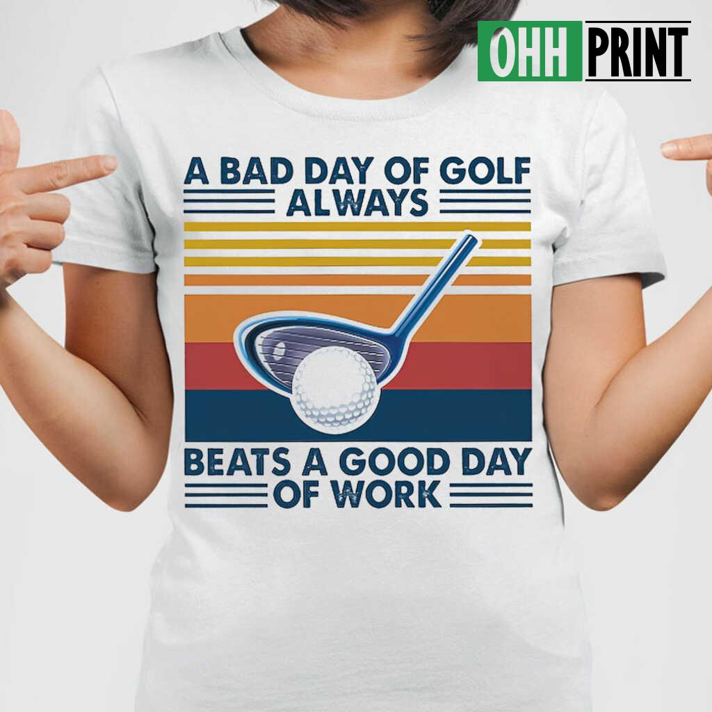 A Bad Day Of Golf Alway Beats A Good Day Of Work Vintage Retro T-shirts White - from ohhprint.co 2