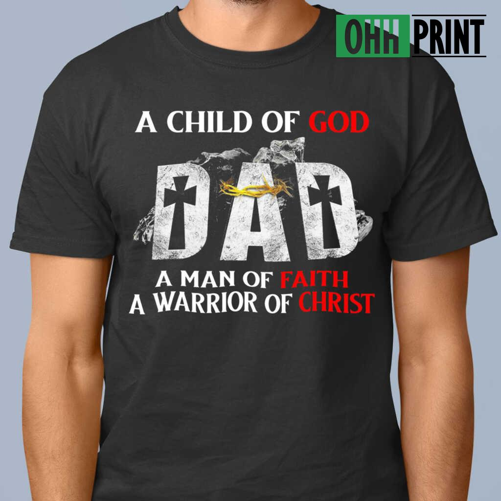 A Child Of God Dad A Man Of Faith A Warrior Of Christ T-shirts Black - from ohhprint.co 1