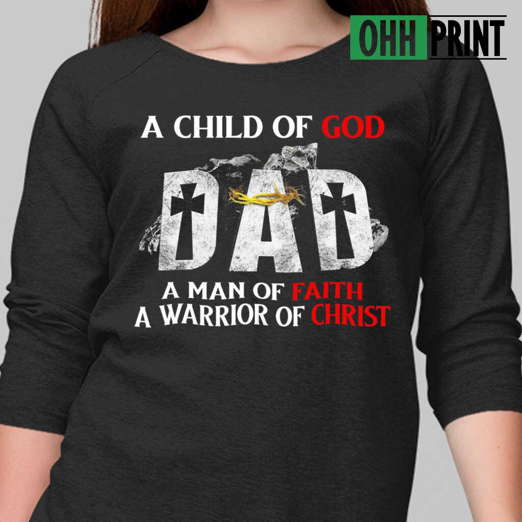 A Child Of God Dad A Man Of Faith A Warrior Of Christ T-shirts Black - from ohhprint.co 2