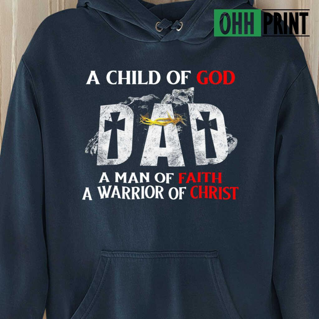A Child Of God Dad A Man Of Faith A Warrior Of Christ T-shirts Black - from ohhprint.co 4