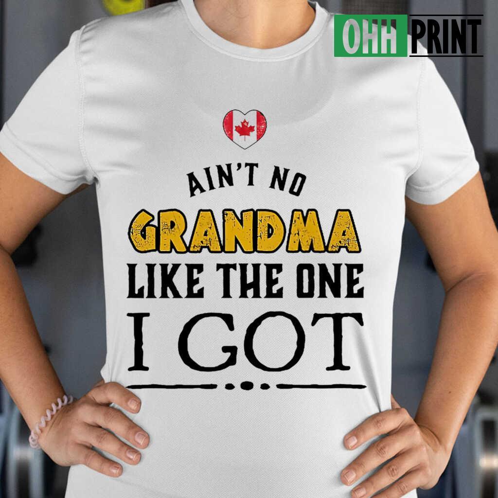 Ain't No Grandma Like The One I Got Canadian Tshirts White Apparel White - from ohhprint.co 2
