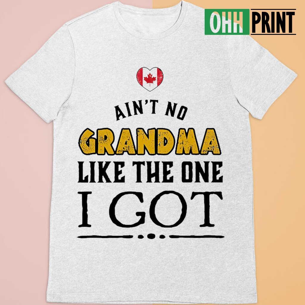 Ain't No Grandma Like The One I Got Canadian Tshirts White Apparel White - from ohhprint.co 4