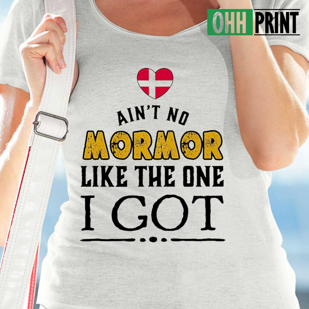 Ain't No Mormor Like The One I Got Tshirts White Apparel White - from ohhprint.co 2