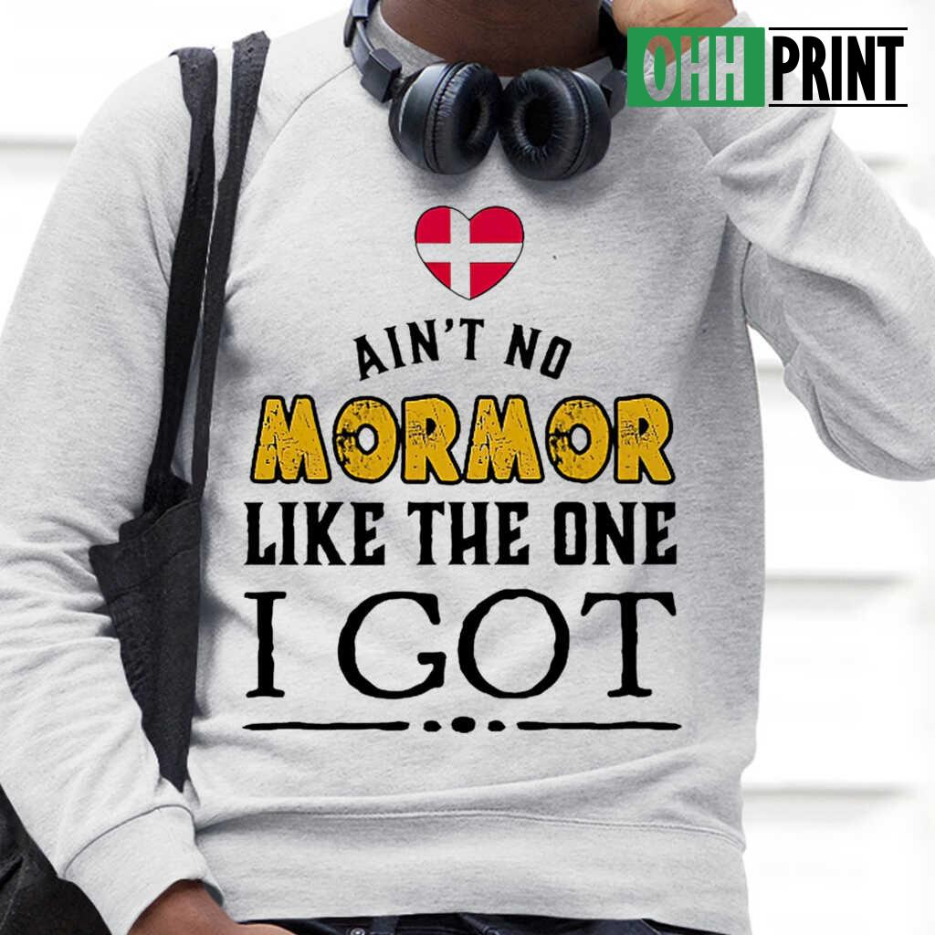 Ain't No Mormor Like The One I Got Tshirts White Apparel White - from ohhprint.co 4