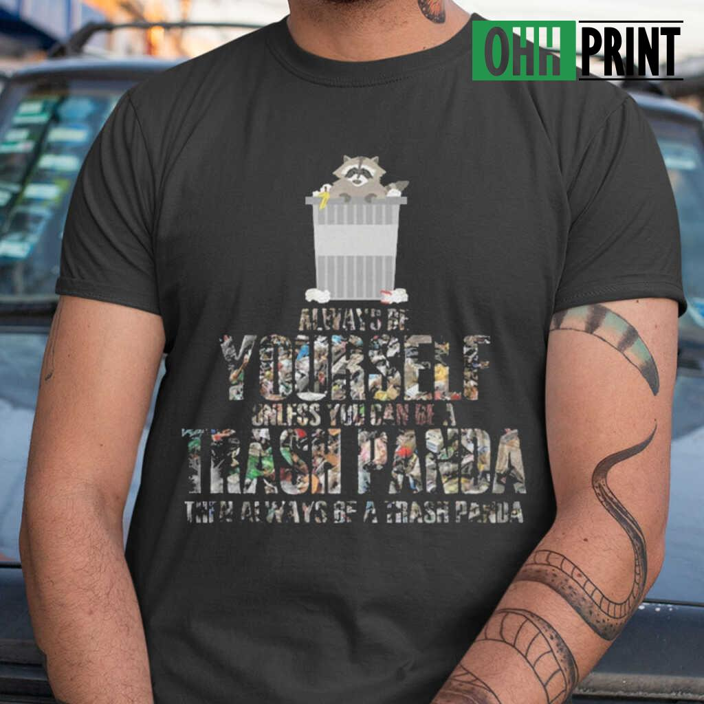 Always Be Yourself Unless You Can Be A Trash Panda Then Always Be A Trash Panda T-shirts Black