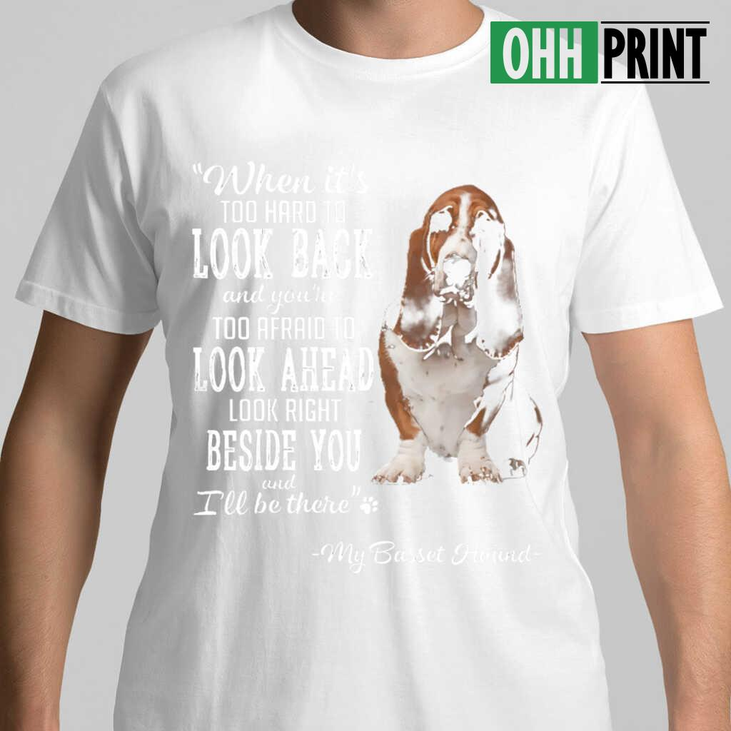 Basset Hound When It's Too Hard To Look Back Look Right Beside You T-shirts White - from ohhprint.co 1